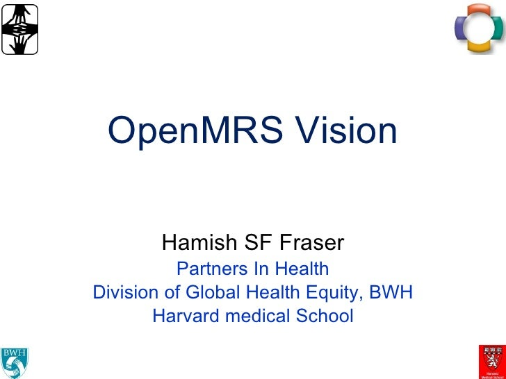 OpenMRS Vision Hamish SF Fraser Partners In Health Division of Global Health Equity, BWH Harvard medical School