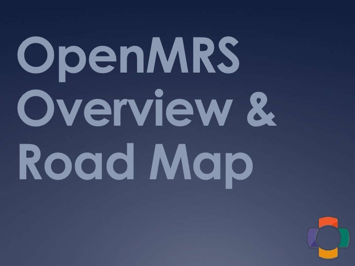 OpenMRSOverview & Road Map<br />