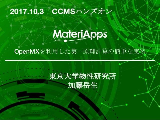 OpenMXを利用した第一原理計算の簡単な実習 東京大学物性研究所 加藤岳生 2017.10.3 CCMSハンズオン