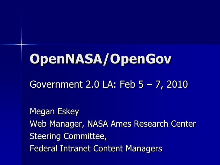 OpenNASA/OpenGov<br />Government 2.0 LA: Feb 5 – 7, 2010<br />Megan Eskey<br />Web Manager, NASA Ames Research Center<br /...