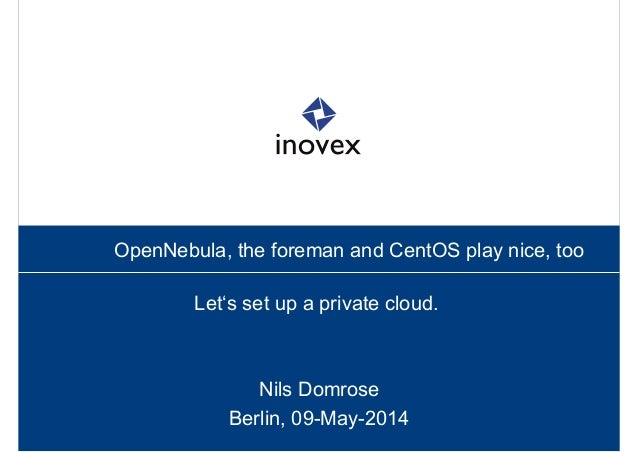 OpenNebula, the foreman and CentOS play nice, too Let's set up a private cloud. Nils Domrose Berlin, 09-May-2014