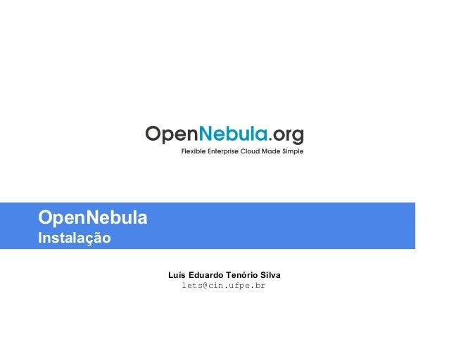 OpenNebula  Instalação  Luís Eduardo Tenório Silva  lets@cin.ufpe.br