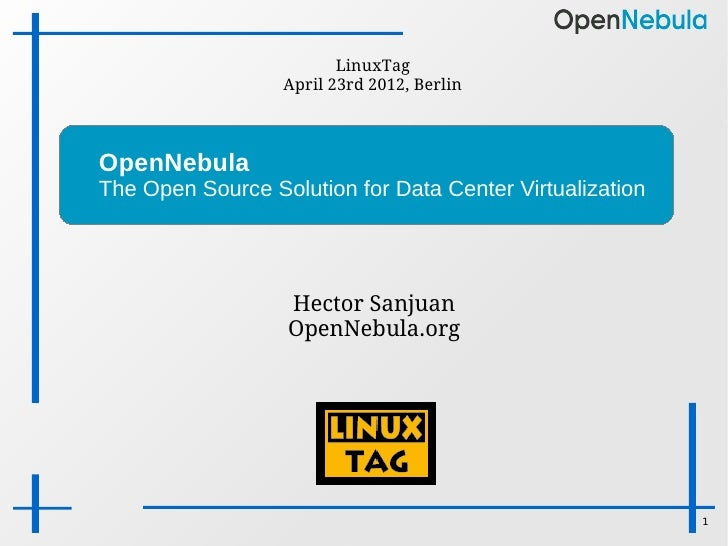 LinuxTag                  April 23rd 2012, BerlinOpenNebulaThe Open Source Solution for Data Center Virtualization        ...