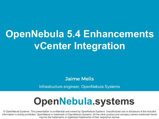 OpenNebula 5.4 Enhancements vCenter Integration Jaime Melis Infrastructure engineer, OpenNebula Systems OpenNebula.systems...