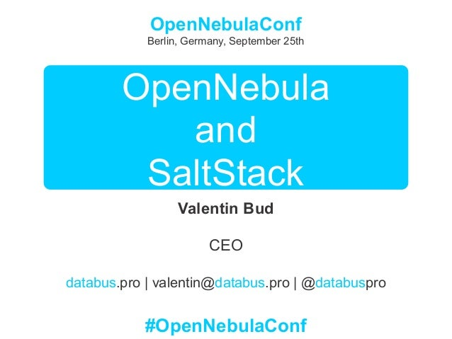 OpenNebula and SaltStack Valentin Bud CEO databus.pro | valentin@databus.pro | @databuspro OpenNebulaConf Berlin, Germany,...