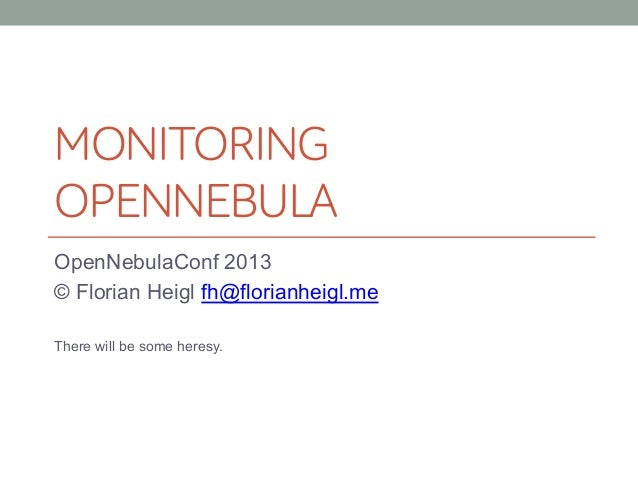 MONITORING OPENNEBULA OpenNebulaConf 2013 © Florian Heigl fh@florianheigl.me There will be some heresy.