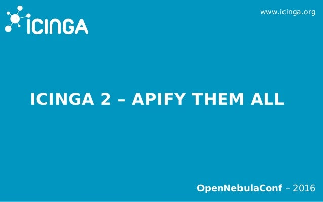 www.icinga.org OpenNebulaConf – 2016 ICINGA 2 – APIFY THEM ALL
