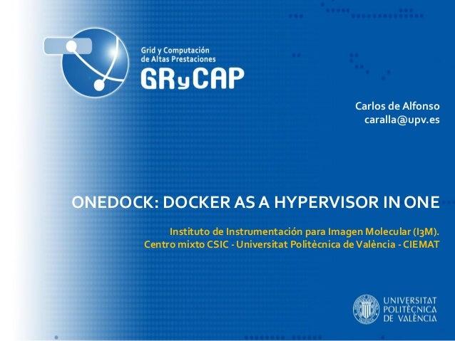 ONEDOCK: DOCKER AS A HYPERVISOR IN ONE Instituto de Instrumentación para Imagen Molecular (I3M). Centro mixto CSIC - Unive...