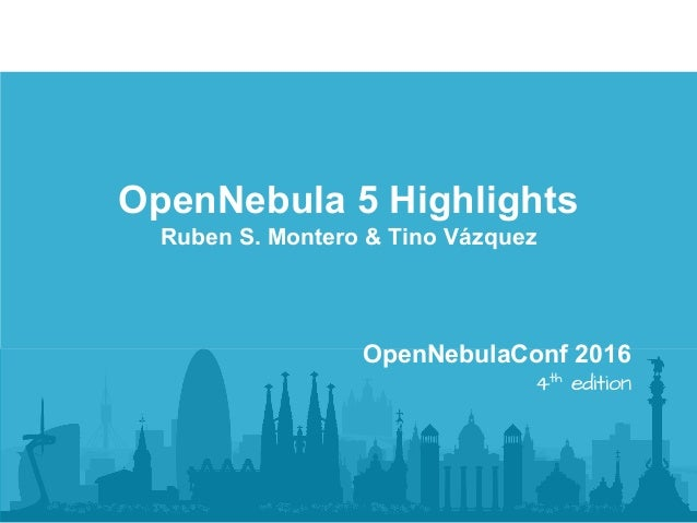 OpenNebula 5 Highlights Ruben S. Montero & Tino Vázquez OpenNebulaConf 2016 4th edition