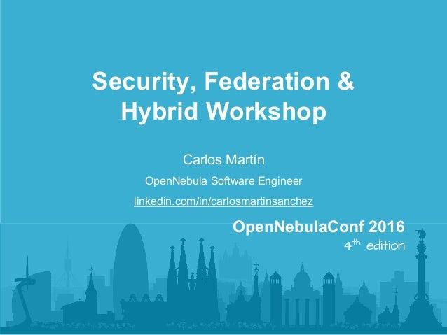 Carlos Martín OpenNebula Software Engineer linkedin.com/in/carlosmartinsanchez Security, Federation & Hybrid Workshop Open...