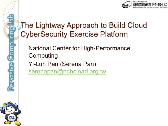 PervasiveComputingLab The Lightway Approach to Build Cloud CyberSecurity Exercise Platform National Center for High-Perfor...