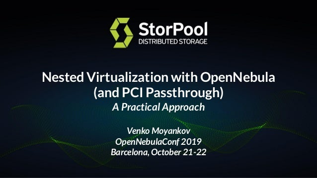 Nested Virtualization with OpenNebula (and PCI Passthrough) A Practical Approach Venko Moyankov OpenNebulaConf 2019 Barcel...