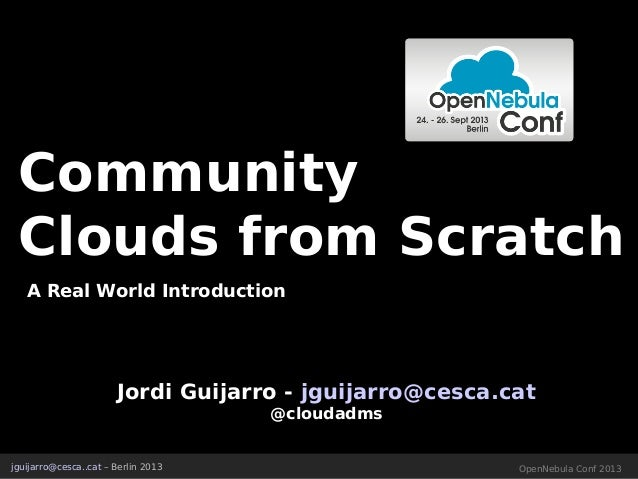 CommunityCommunity Clouds from ScratchClouds from Scratch A Real World Introduction jguijarro@cesca..cat – Berlin 2013 Ope...