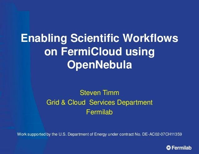 Enabling Scientific Workflows on FermiCloud using OpenNebula Steven Timm Grid & Cloud Services Department Fermilab Work su...