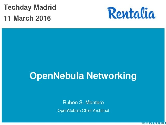 OpenNebula Networking Ruben S. Montero OpenNebula Chief Architect Techday Madrid 11 March 2016