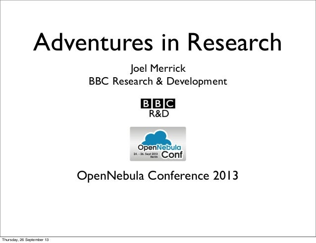 Adventures in Research Joel Merrick BBC Research & Development OpenNebula Conference 2013 Thursday, 26 September 13