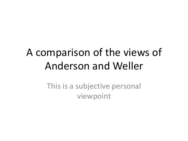 A comparison of the views of    Anderson and Weller    This is a subjective personal               viewpoint