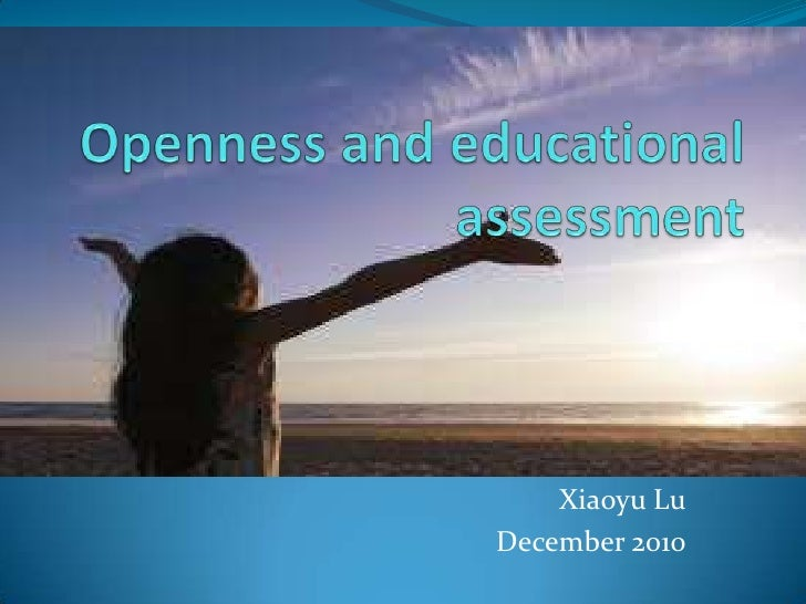 Openness and educational assessment <br />XiaoyuLu<br />December 2010<br />
