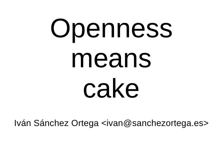 Openness means cake Iván Sánchez Ortega <ivan@sanchezortega.es>