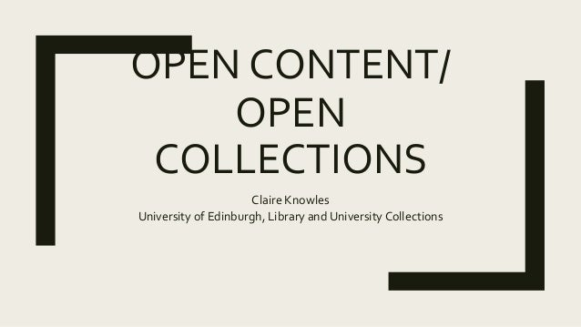 OPEN CONTENT/ OPEN COLLECTIONS Claire Knowles University of Edinburgh, Library and University Collections