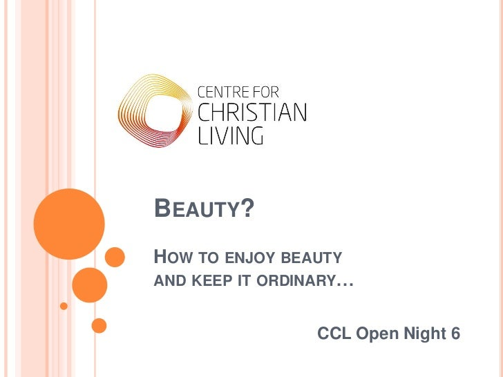 Beauty?How to enjoy beauty and keep it ordinary…<br />CCL Open Night 6<br />
