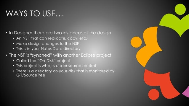 WAYS TO USE… • In Designer there are two instances of the design • An NSF that can replicate, copy, etc. • Make design cha...