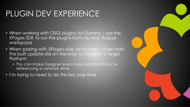 PLUGIN DEV EXPERIENCE • When working with OSGi plugins for Domino, I use the XPages SDK to run the plugins from my Mac Ecl...