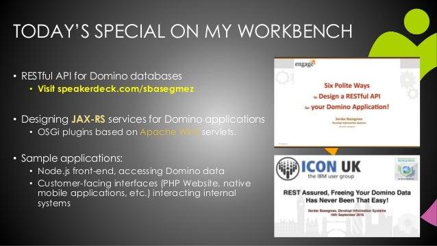 TODAY'S SPECIAL ON MY WORKBENCH • RESTful API for Domino databases • Visit speakerdeck.com/sbasegmez • Designing JAX-RS se...