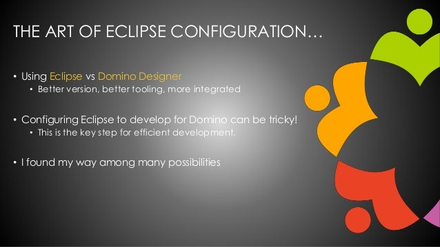 THE ART OF ECLIPSE CONFIGURATION… • Using Eclipse vs Domino Designer • Better version, better tooling, more integrated • C...