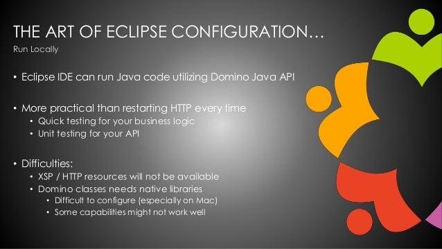 THE ART OF ECLIPSE CONFIGURATION… • Eclipse IDE can run Java code utilizing Domino Java API • More practical than restarti...