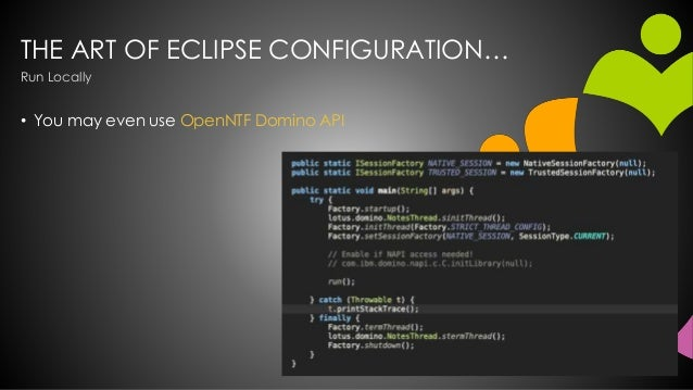THE ART OF ECLIPSE CONFIGURATION… • You may even use OpenNTF Domino API Run Locally