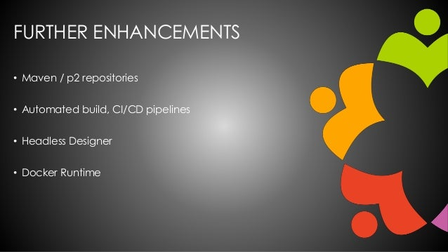 FURTHER ENHANCEMENTS • Maven / p2 repositories • Automated build, CI/CD pipelines • Headless Designer • Docker Runtime