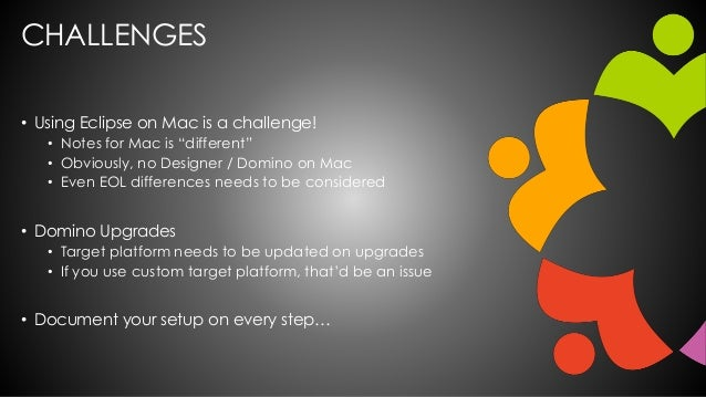 """CHALLENGES • Using Eclipse on Mac is a challenge! • Notes for Mac is """"different"""" • Obviously, no Designer / Domino on Mac ..."""