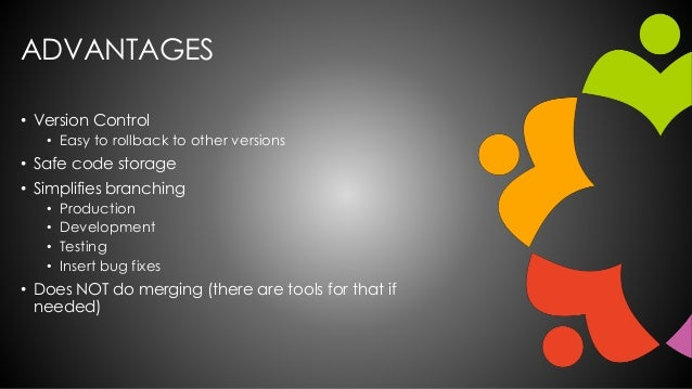 ADVANTAGES • Version Control • Easy to rollback to other versions • Safe code storage • Simplifies branching • Production ...