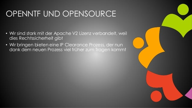OPENNTF UND OPENSOURCE • Wir sind stark mit der Apache V2 Lizenz verbandelt, weil dies Rechtssicherheit gibt • Wir bringen...