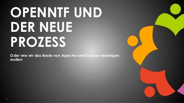 12 OPENNTF UND DER NEUE PROZESS Oder wie wir das Beste von Apache und Eclipse vereinigen wollen