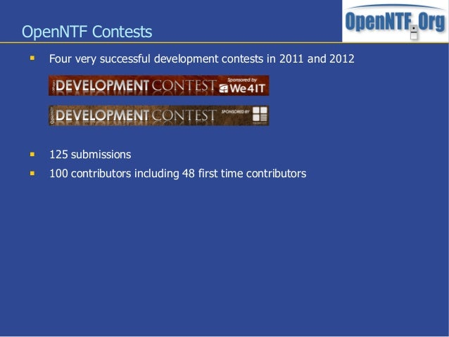 OpenNTF Contests Four very successful development contests in 2011 and 2012 125 submissions 100 contributors including ...