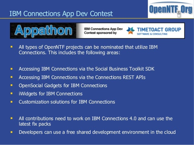IBM Connections App Dev Contest All types of OpenNTF projects can be nominated that utilize IBMConnections. This includes...