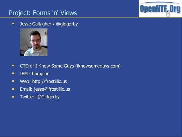 Project: Forms n Views Jesse Gallagher / @gidgerby CTO of I Know Some Guys (iknowsomeguys.com) IBM Champion Web: http:...
