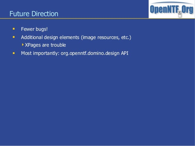 Future Direction Fewer bugs! Additional design elements (image resources, etc.)XPages are trouble Most importantly: or...