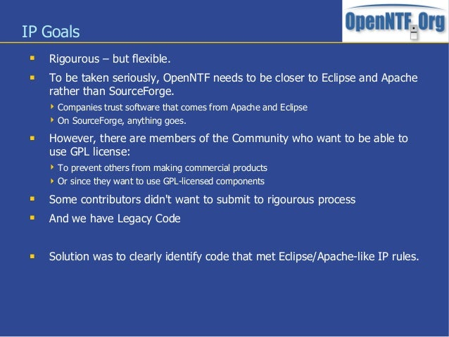 IP Goals Rigourous – but flexible. To be taken seriously, OpenNTF needs to be closer to Eclipse and Apacherather than So...