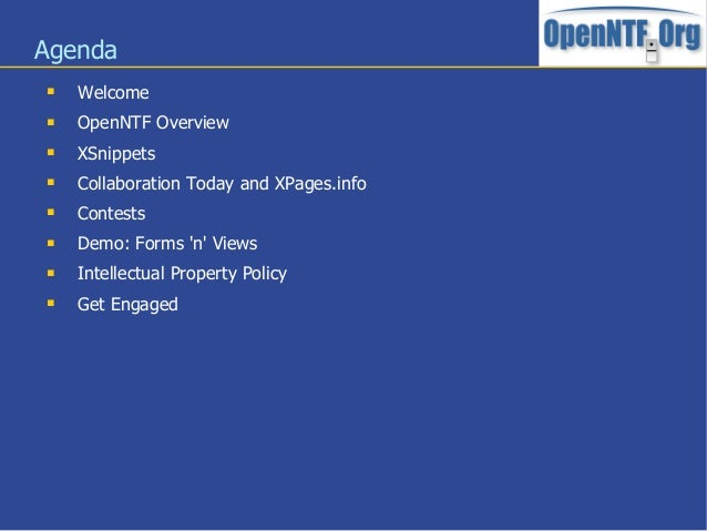 Agenda Welcome OpenNTF Overview XSnippets Collaboration Today and XPages.info Contests Demo: Forms n Views Intellec...