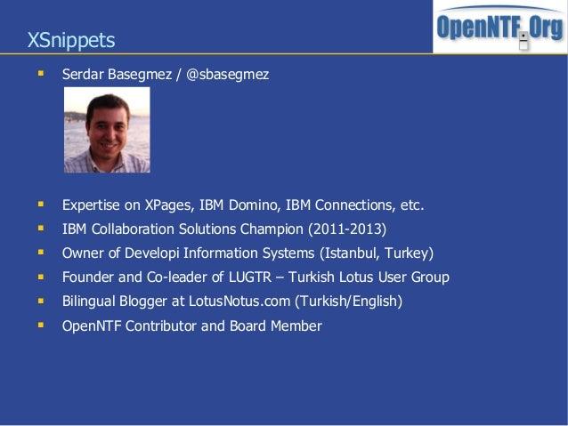 XSnippets Serdar Basegmez / @sbasegmez Expertise on XPages, IBM Domino, IBM Connections, etc. IBM Collaboration Solutio...