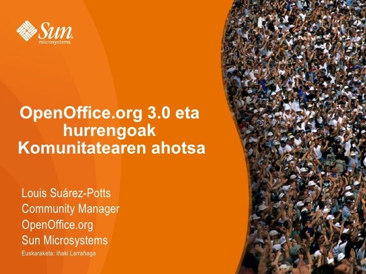 OpenOffice.org 3.0 eta hurrengoak  Komunitatearen ahotsa Louis Suárez-Potts Community Manager OpenOffice.org Sun Microsyst...