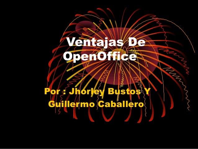 Ventajas De   OpenOfficePor : Jhorley Bustos Y Guillermo Caballero