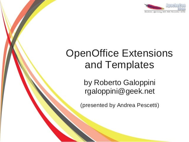 OpenOffice Extensions   and Templates   by Roberto Galoppini   rgaloppini@geek.net  (presented by Andrea Pescetti)