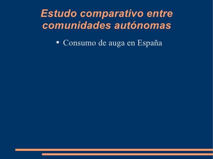 Estudo comparativo entre comunidades autónomas <ul><li>Consumo de auga en España </li></ul>
