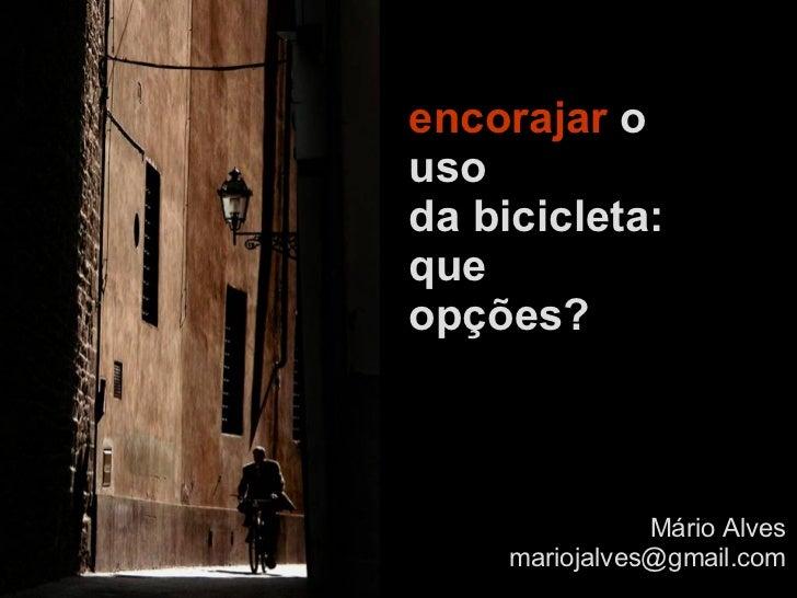encorajar  o uso  da bicicleta: que opções?   Mário Alves [email_address]