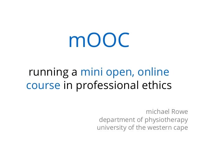 mOOC running a mini open, online course in professional ethics michael Rowe department of physiotherapy university of the ...