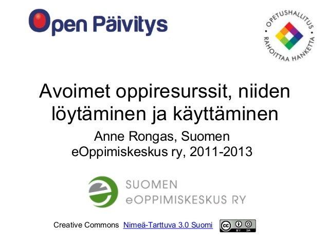 Avoimet oppiresurssit, niiden löytäminen ja käyttäminen        Anne Rongas, Suomen     eOppimiskeskus ry, 2011-2013 Creati...